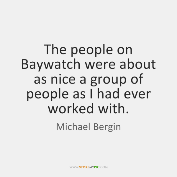 The people on Baywatch were about as nice a group of people ...