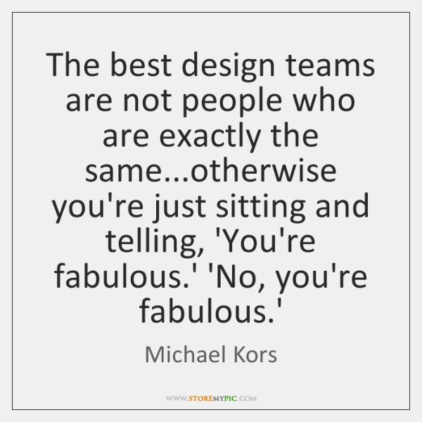 The best design teams are not people who are exactly the same......