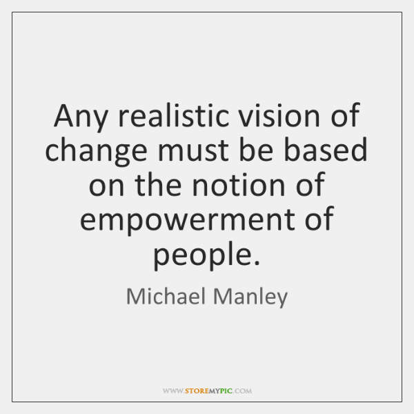 Any realistic vision of change must be based on the notion of ...