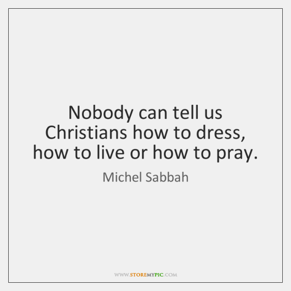Nobody can tell us Christians how to dress, how to live or ...