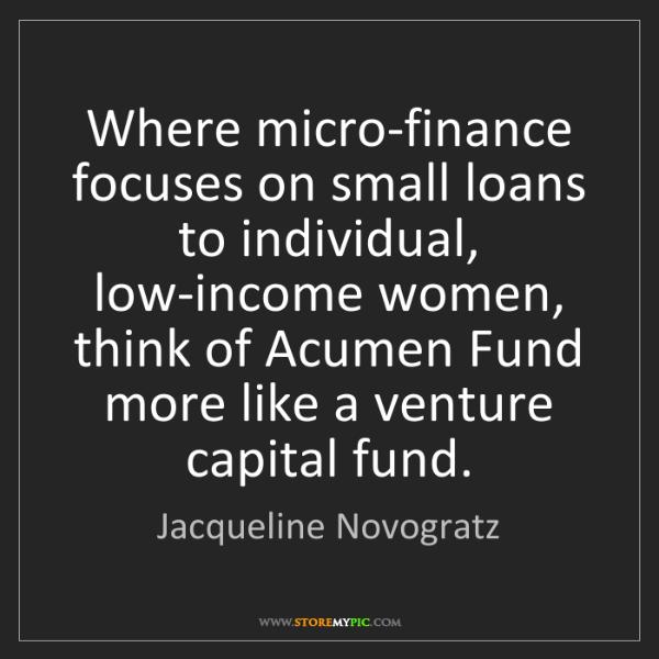Jacqueline Novogratz: Where micro-finance focuses on small loans to individual,...