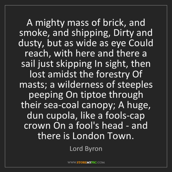 Lord Byron: A mighty mass of brick, and smoke, and shipping, Dirty...