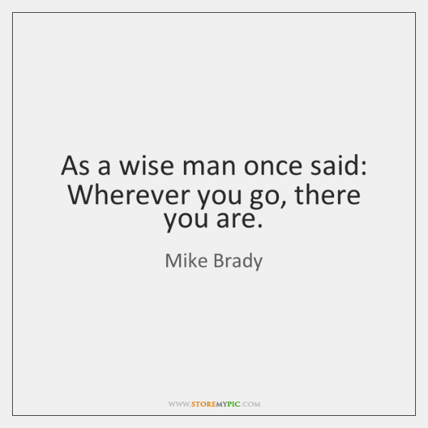 As A Wise Man Once Said Wherever You Go There You Are Storemypic