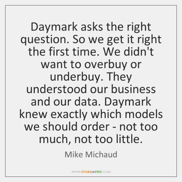Daymark asks the right question. So we get it right the first ...