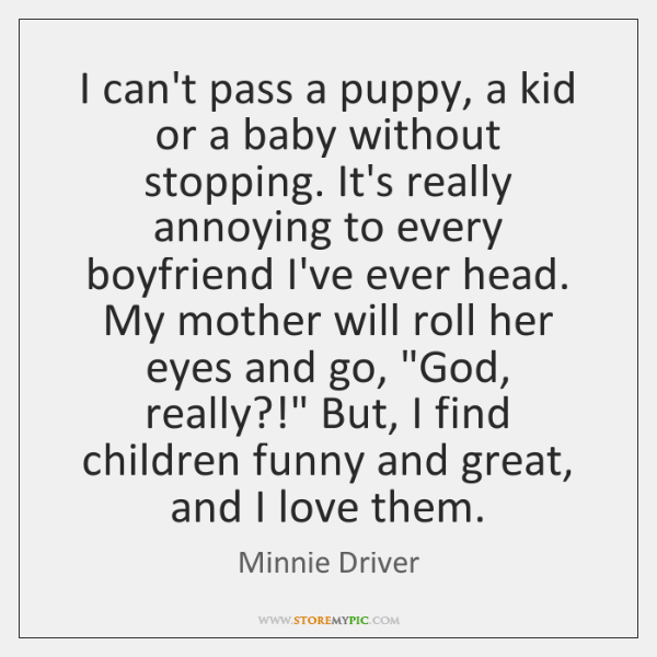 I can't pass a puppy, a kid or a baby without stopping. ...