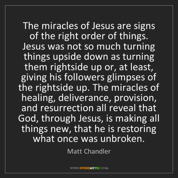 Matt    Chandler: The miracles of Jesus are signs of the right order of...
