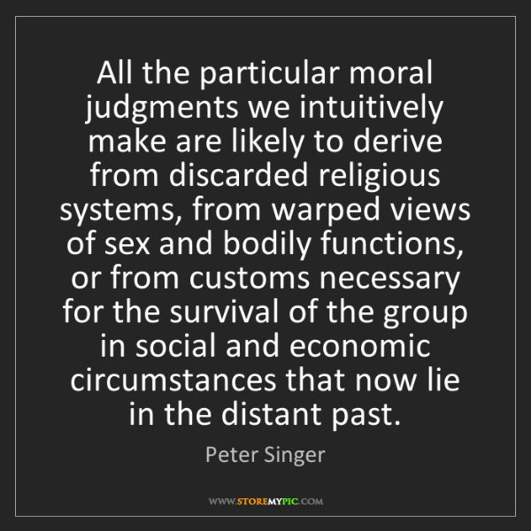 Peter Singer: All the particular moral judgments we intuitively make...