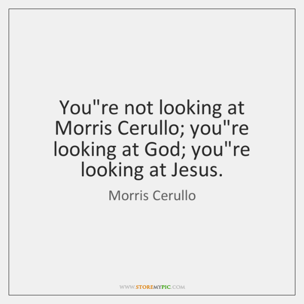 You're not looking at Morris Cerullo; you're looking at God; you're looking ...