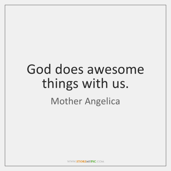 God does awesome things with us.