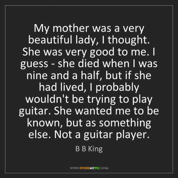 B B King: My mother was a very beautiful lady, I thought. She was...