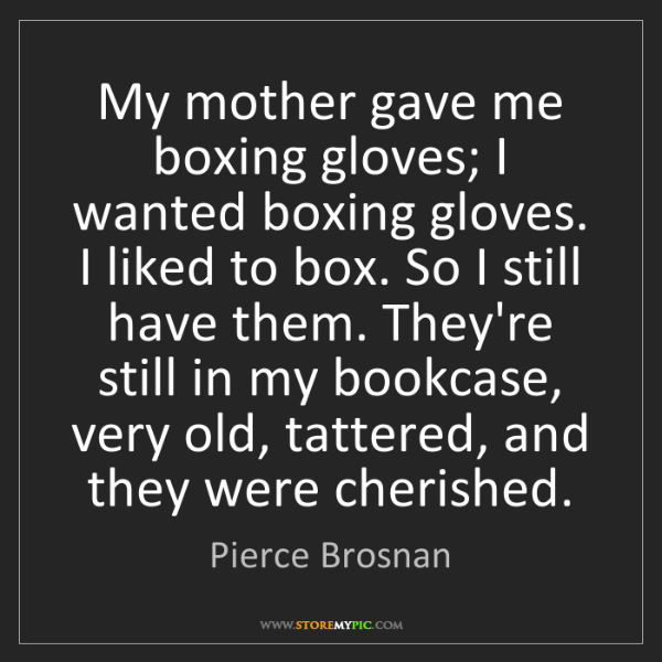 Pierce Brosnan: My mother gave me boxing gloves; I wanted boxing gloves....
