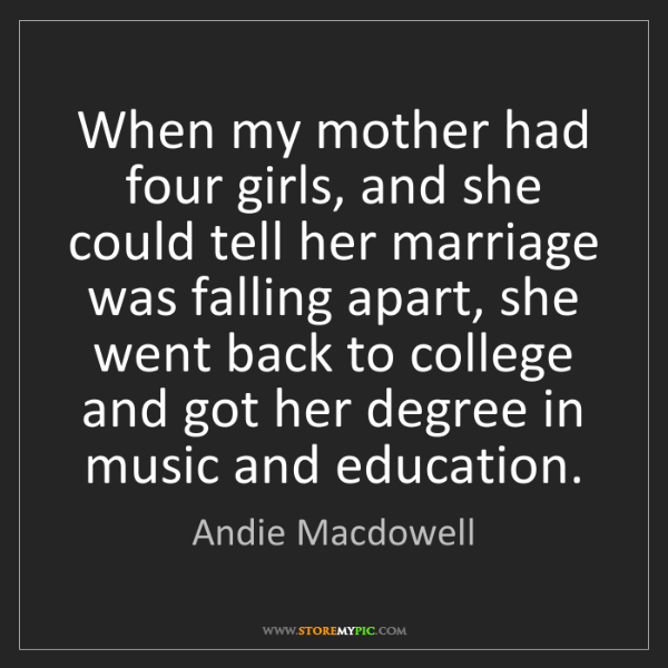 Andie Macdowell: When my mother had four girls, and she could tell her...