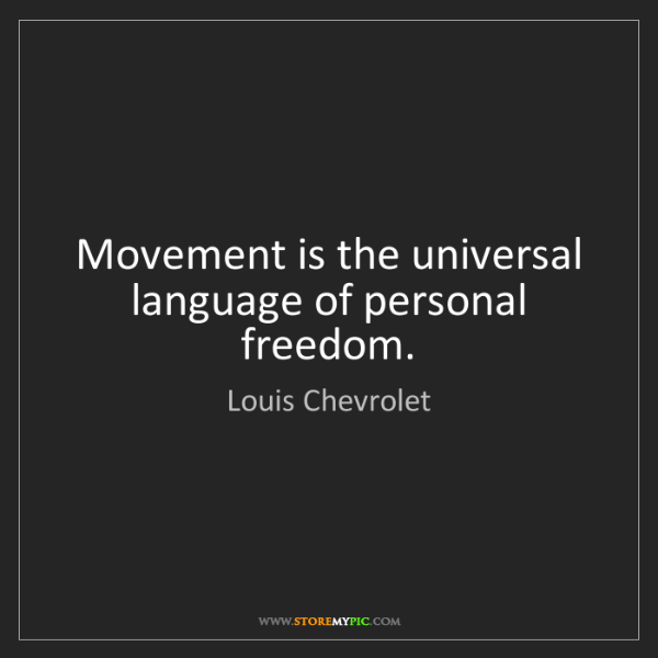 Louis Chevrolet: Movement is the universal language of personal freedom.