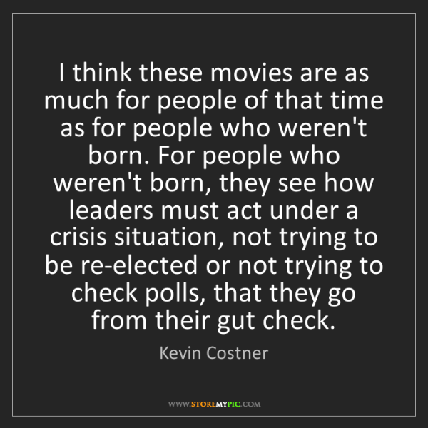 Kevin Costner: I think these movies are as much for people of that time...