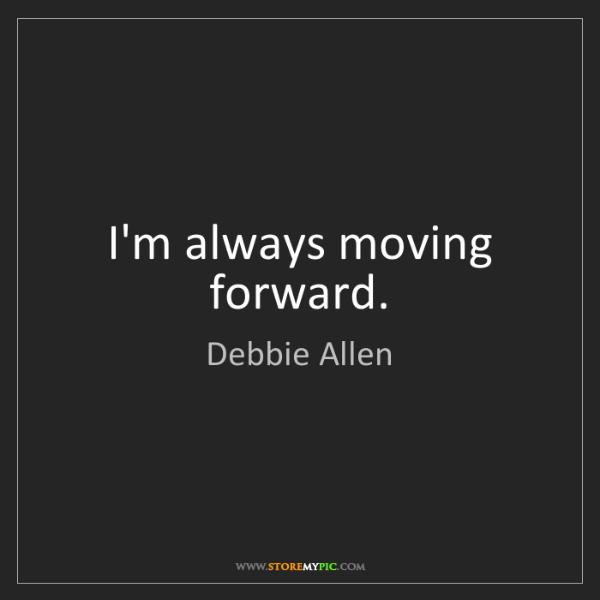 Debbie Allen: I'm always moving forward.