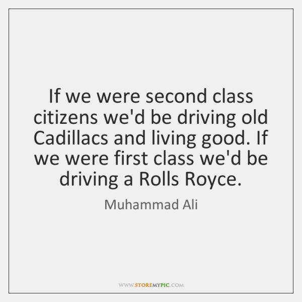 If we were second class citizens we'd be driving old Cadillacs and ...