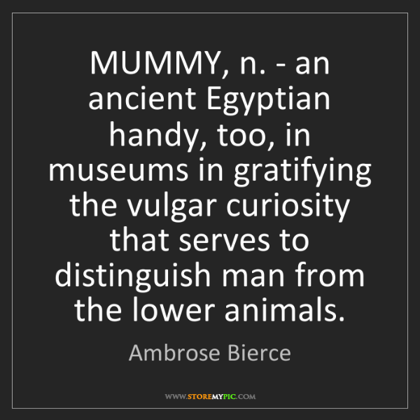 Ambrose Bierce: MUMMY, n. - an ancient Egyptian handy, too, in museums...