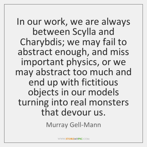 In our work, we are always between Scylla and Charybdis; we may ...