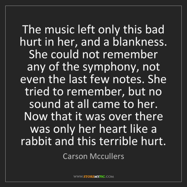 Carson Mccullers: The music left only this bad hurt in her, and a blankness....