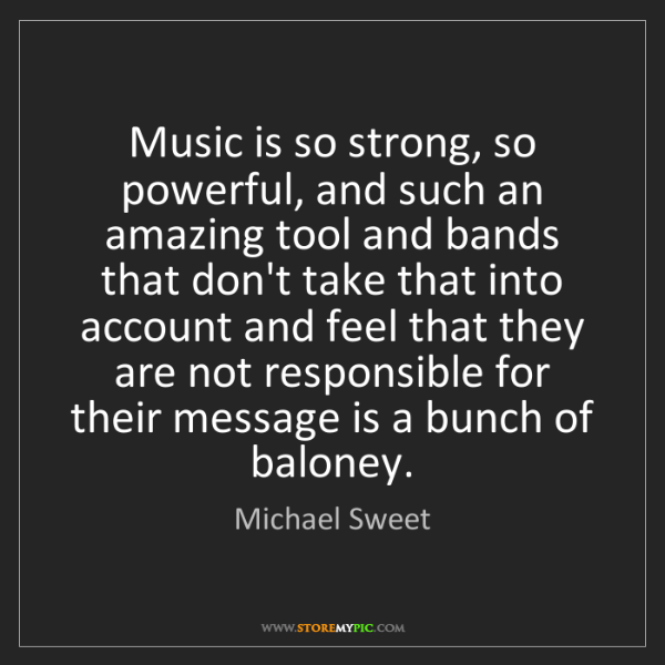 Michael Sweet: Music is so strong, so powerful, and such an amazing...