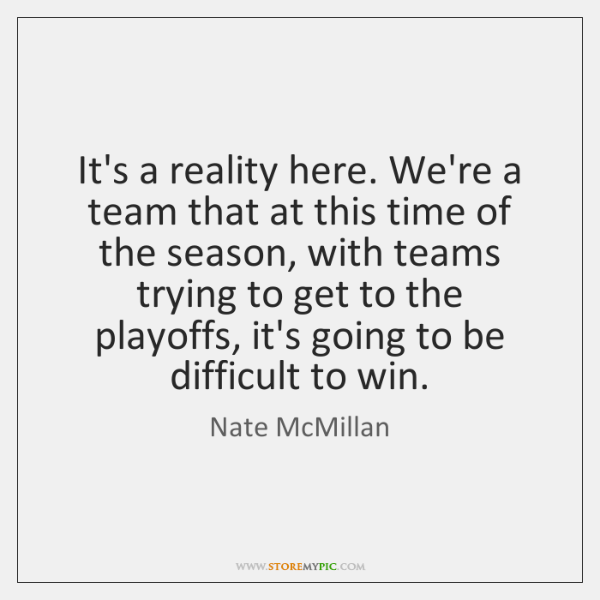 It's a reality here. We're a team that at this time of ...
