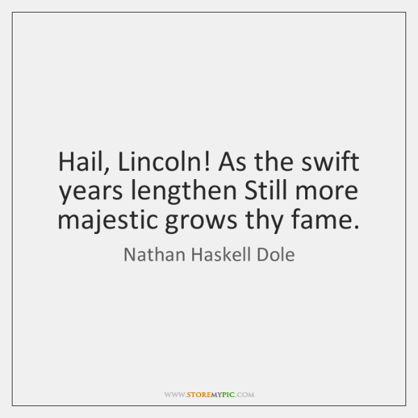 Hail, Lincoln! As the swift years lengthen Still more majestic grows thy ...
