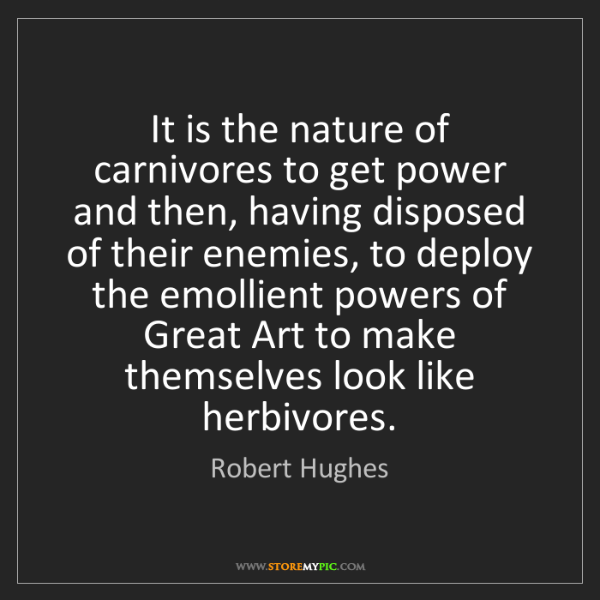 Robert Hughes: It is the nature of carnivores to get power and then,...