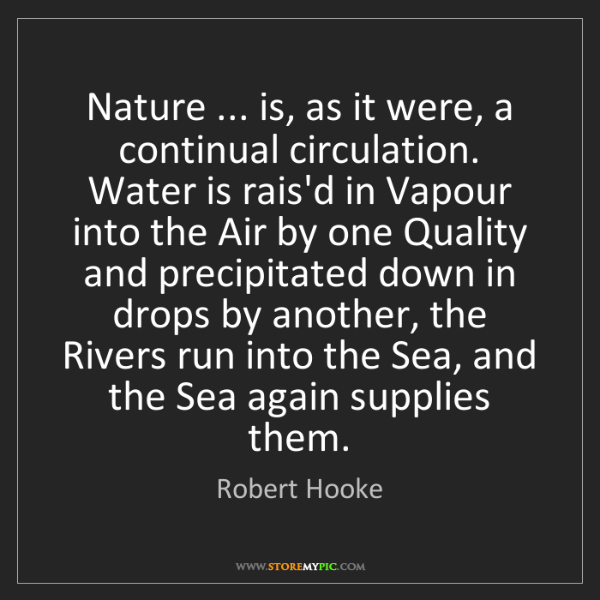 Robert Hooke: Nature ... is, as it were, a continual circulation. Water...