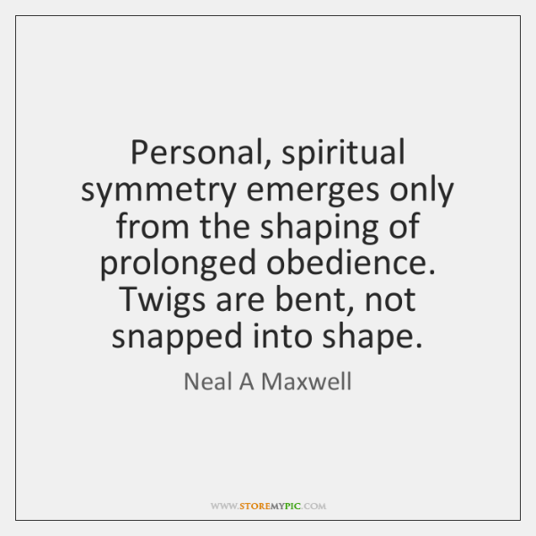 Personal, spiritual symmetry emerges only from the shaping of prolonged obedience. Twigs ...