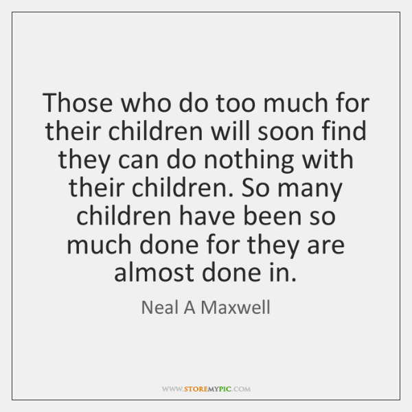 Those who do too much for their children will soon find they ...
