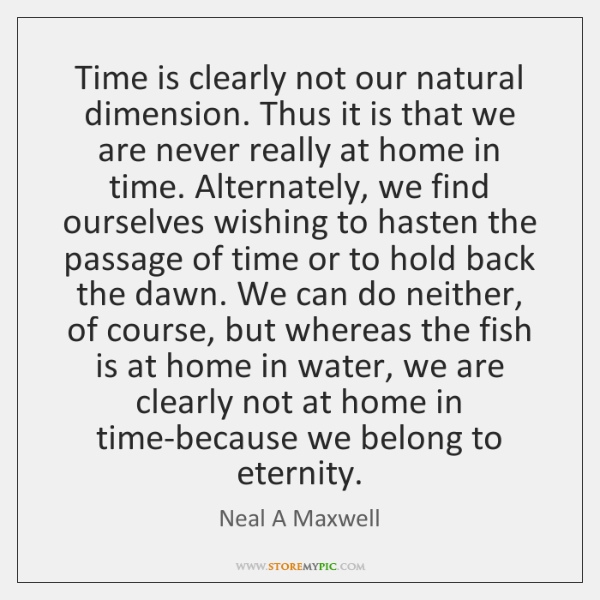 Time is clearly not our natural dimension. Thus it is that we ...