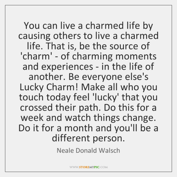 You can live a charmed life by causing others to live a ...
