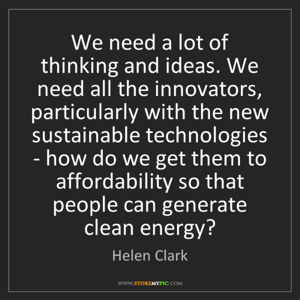 Helen Clark: We need a lot of thinking and ideas. We need all the...