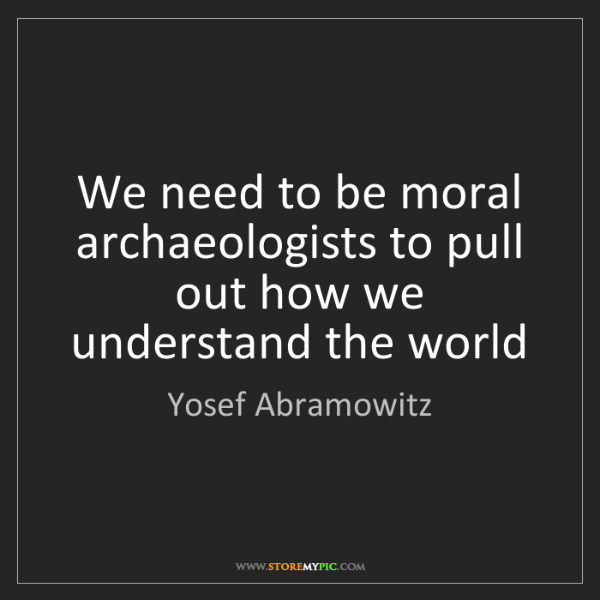 Yosef Abramowitz: We need to be moral archaeologists to pull out how we...