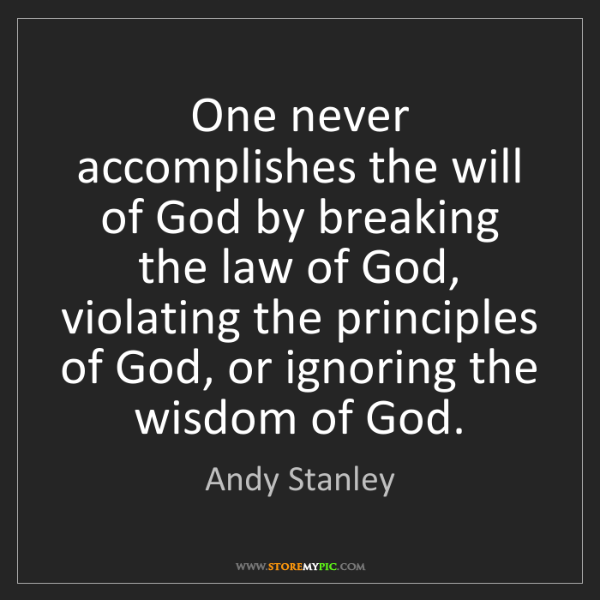 Andy Stanley: One never accomplishes the will of God by breaking the...