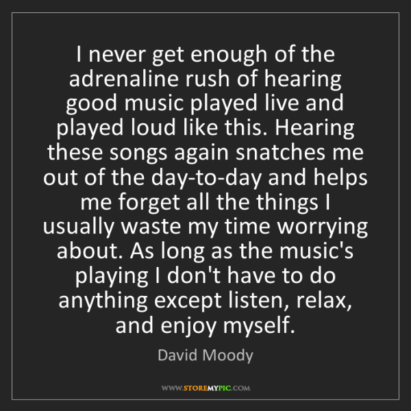 David Moody: I never get enough of the adrenaline rush of hearing...