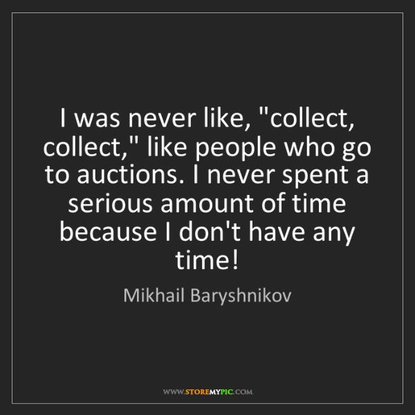 "Mikhail Baryshnikov: I was never like, ""collect, collect,"" like people who..."