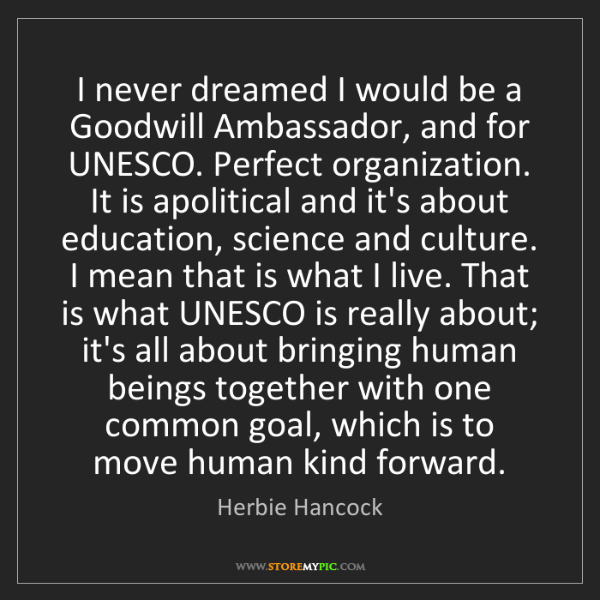Herbie Hancock: I never dreamed I would be a Goodwill Ambassador, and...