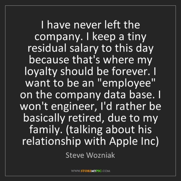 Steve Wozniak: I have never left the company. I keep a tiny residual...