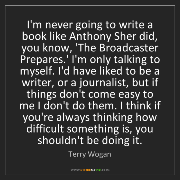 Terry Wogan: I'm never going to write a book like Anthony Sher did,...