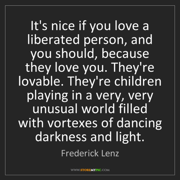 Frederick Lenz: It's nice if you love a liberated person, and you should,...