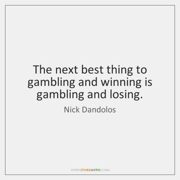 The next best thing to gambling and winning is gambling and losing.