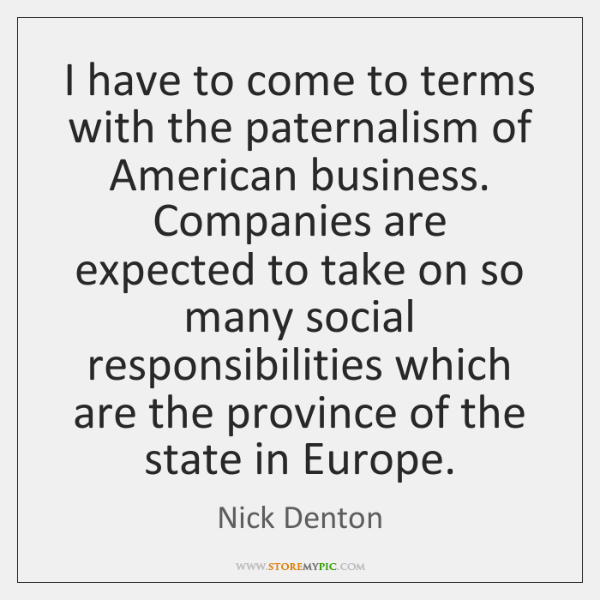 I have to come to terms with the paternalism of American business. ...