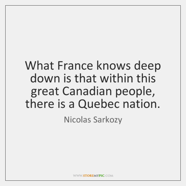 What France knows deep down is that within this great Canadian people, ...