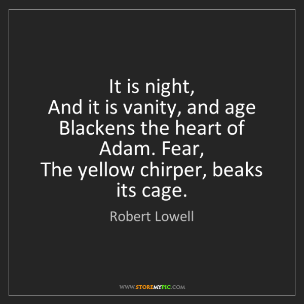 Robert Lowell: It is night,  And it is vanity, and age  Blackens the...