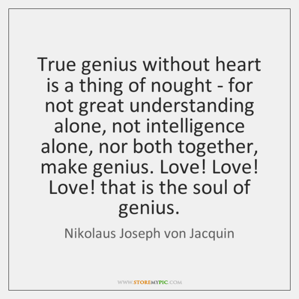True genius without heart is a thing of nought - for not ...