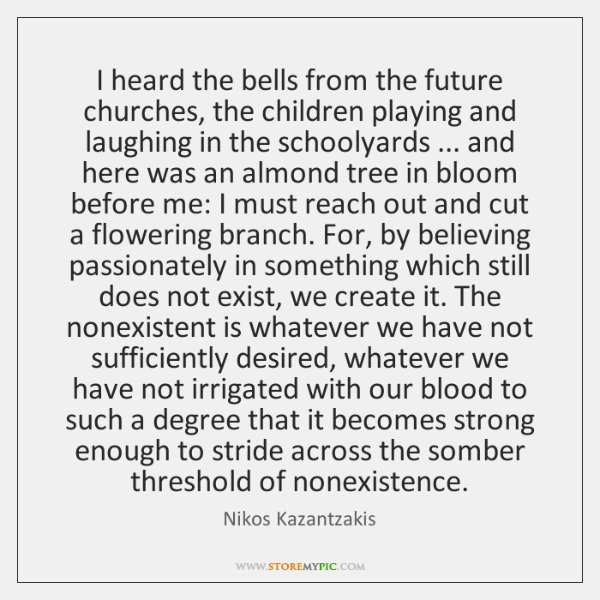 I heard the bells from the future churches, the children playing and ...