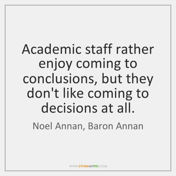 Academic staff rather enjoy coming to conclusions, but they don't like coming ...