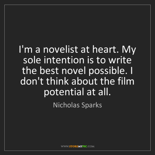 Nicholas Sparks: I'm a novelist at heart. My sole intention is to write...