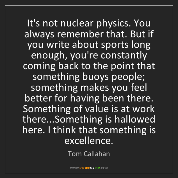 Tom Callahan: It's not nuclear physics. You always remember that. But...